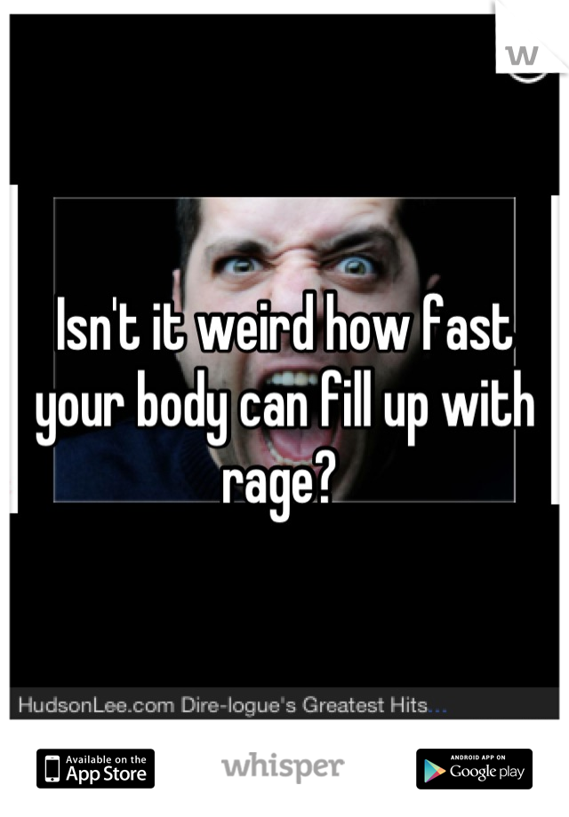 Isn't it weird how fast your body can fill up with rage?