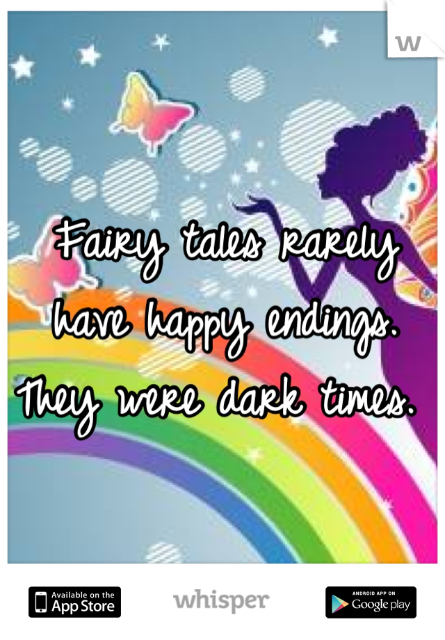 Fairy tales rarely have happy endings. They were dark times.