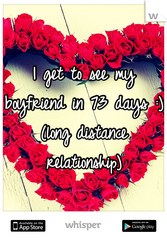 I get to see my boyfriend in 73 days :) (long distance relationship)