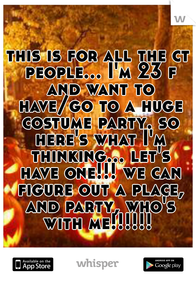 this is for all the ct people... I'm 23 f and want to have/go to a huge costume party. so here's what I'm thinking... let's have one!!! we can figure out a place, and party, who's with me!!!!!!