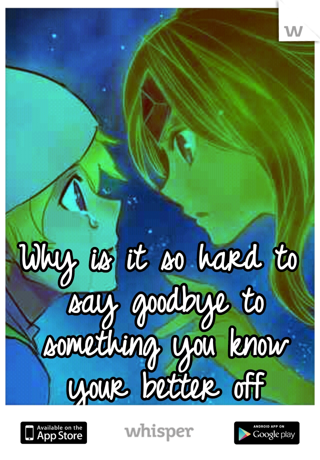 Why is it so hard to say goodbye to something you know your better off without...