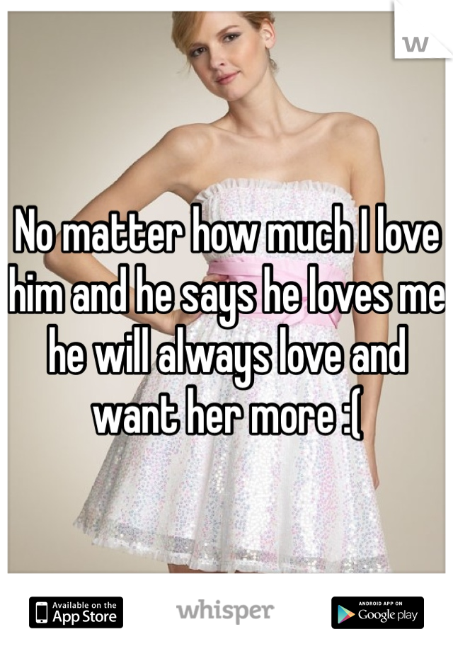 No matter how much I love him and he says he loves me he will always love and want her more :(