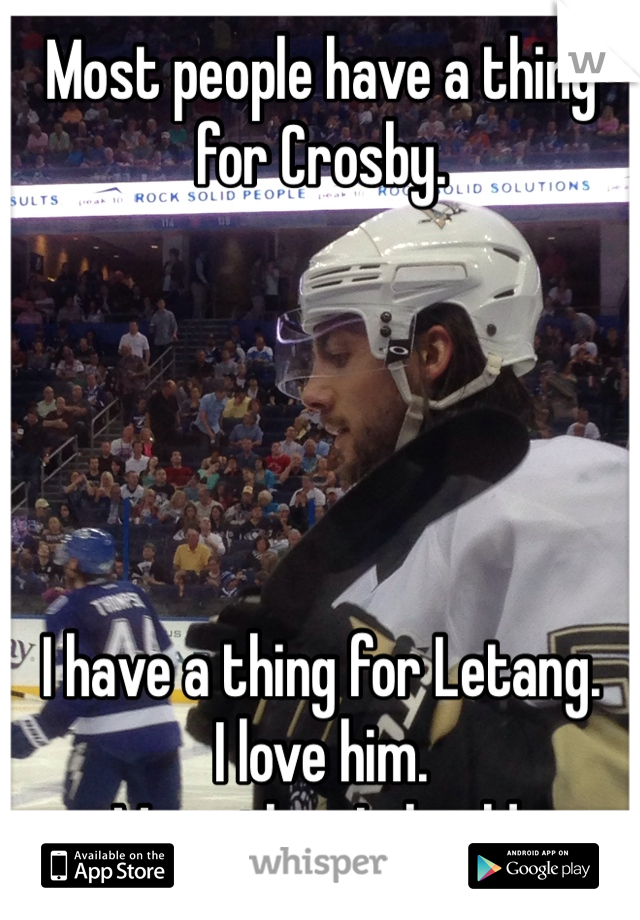 Most people have a thing for Crosby.      I have a thing for Letang.  I love him. More than I should.