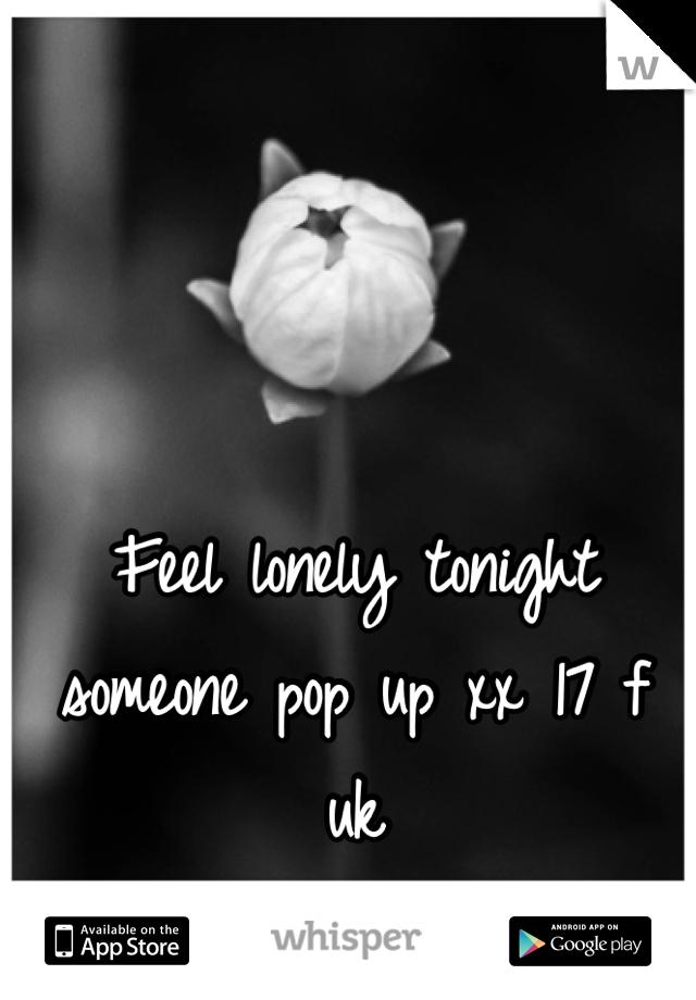 Feel lonely tonight someone pop up xx 17 f uk