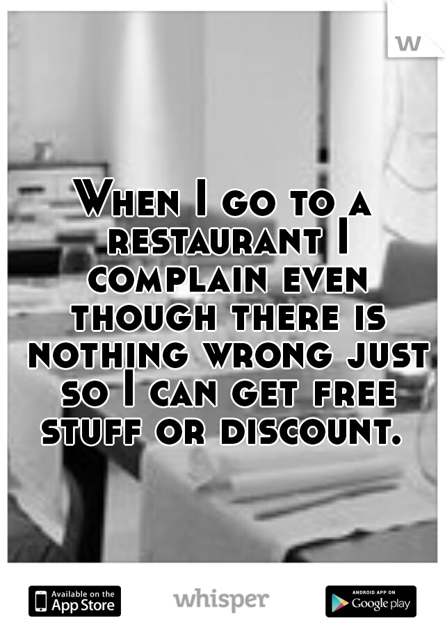 When I go to a restaurant I complain even though there is nothing wrong just so I can get free stuff or discount.