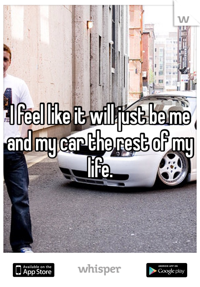 I feel like it will just be me and my car the rest of my life.