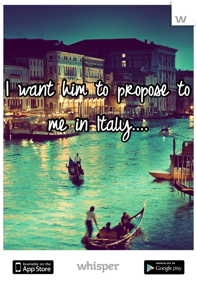 I want him to propose to me in Italy....