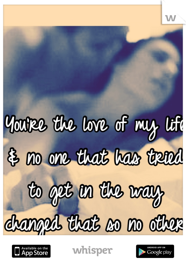 You're the love of my life & no one that has tried to get in the way changed that so no other bitch ever will <3