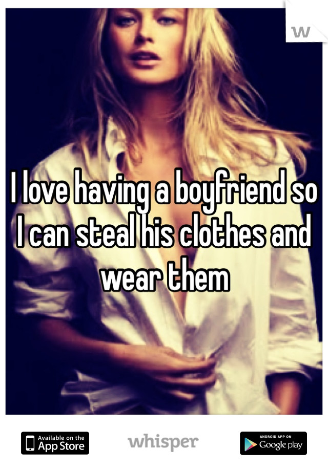 I love having a boyfriend so I can steal his clothes and wear them