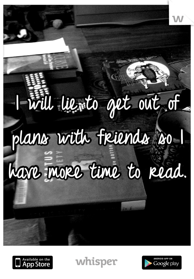 I will lie to get out of plans with friends so I have more time to read.