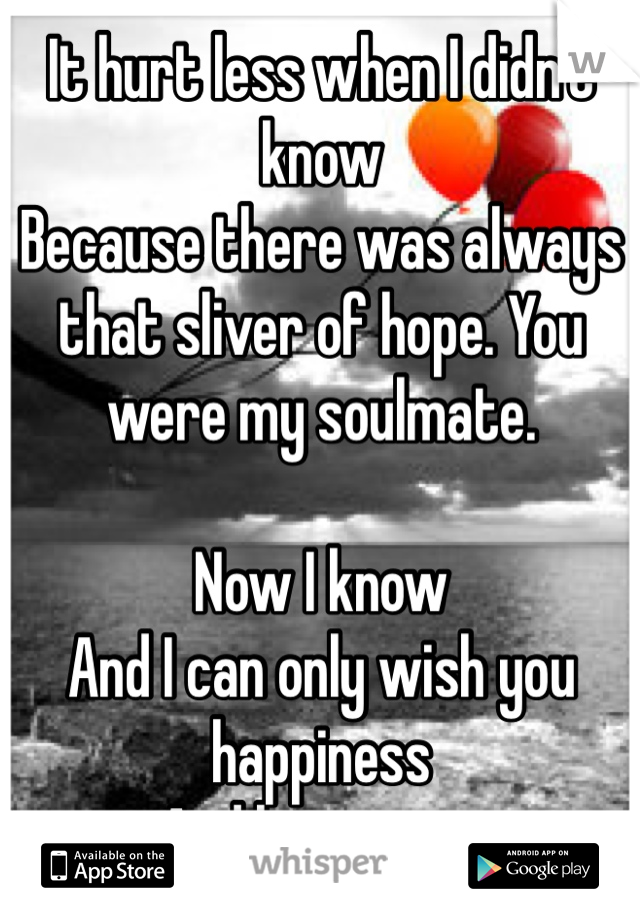 It hurt less when I didn't know Because there was always that sliver of hope. You were my soulmate.    Now I know And I can only wish you happiness And let you go.