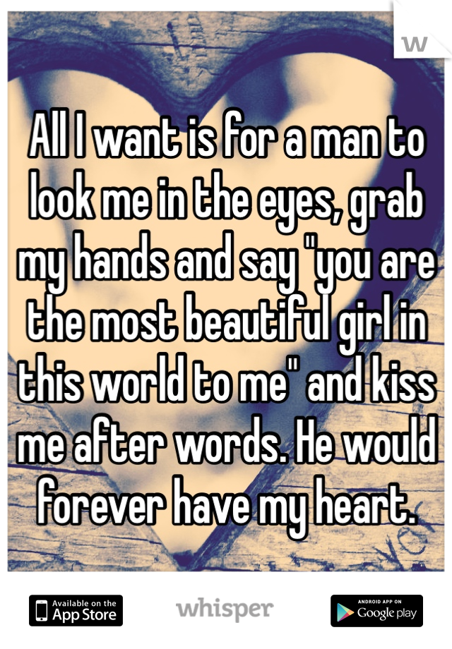 "All I want is for a man to look me in the eyes, grab my hands and say ""you are the most beautiful girl in this world to me"" and kiss me after words. He would forever have my heart."