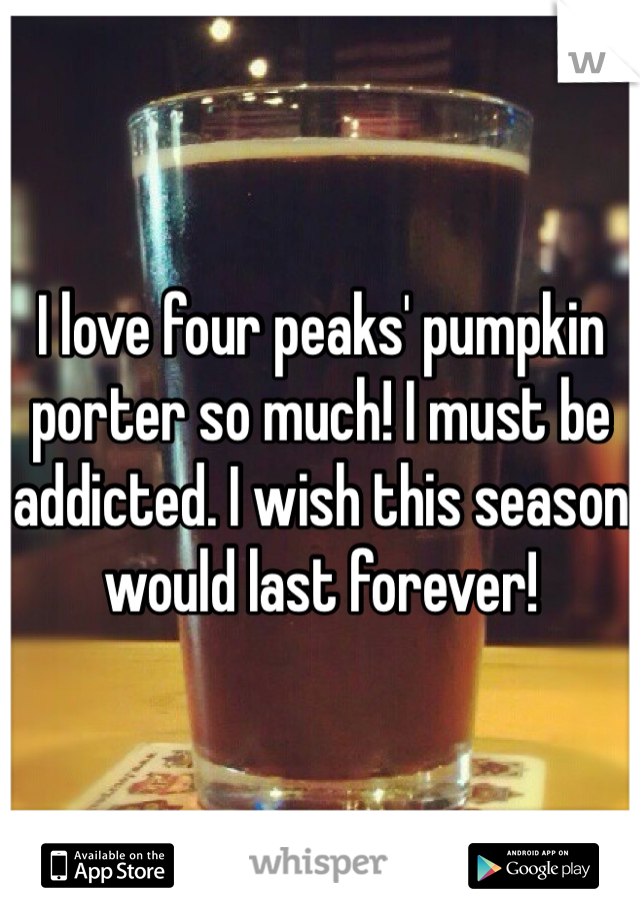 I love four peaks' pumpkin porter so much! I must be addicted. I wish this season would last forever!