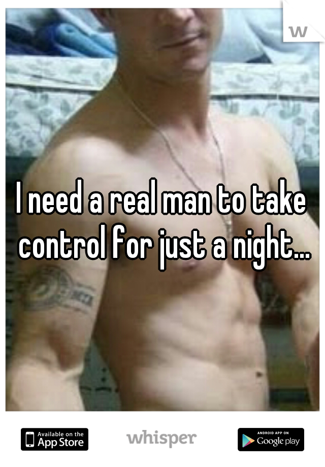 I need a real man to take control for just a night...