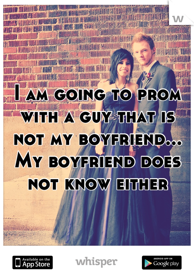 I am going to prom with a guy that is not my boyfriend... My boyfriend does not know either