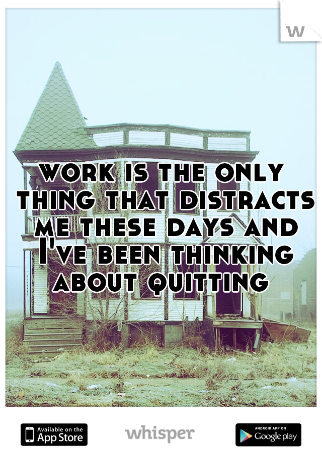 work is the only thing that distracts me these days and I've been thinking about quitting