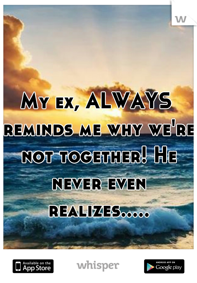 My ex, ALWAYS reminds me why we're not together! He never even realizes.....