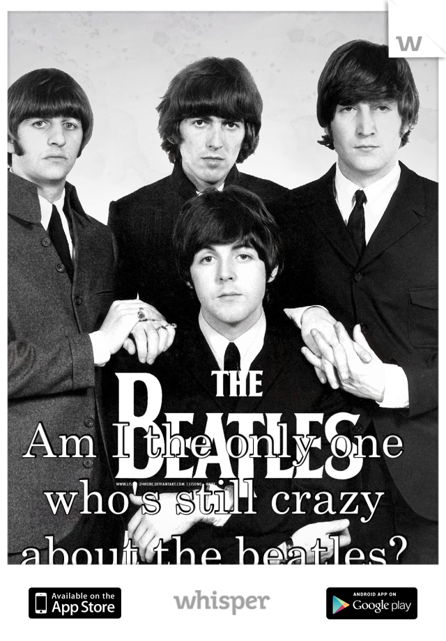 Am I the only one who's still crazy about the beatles?