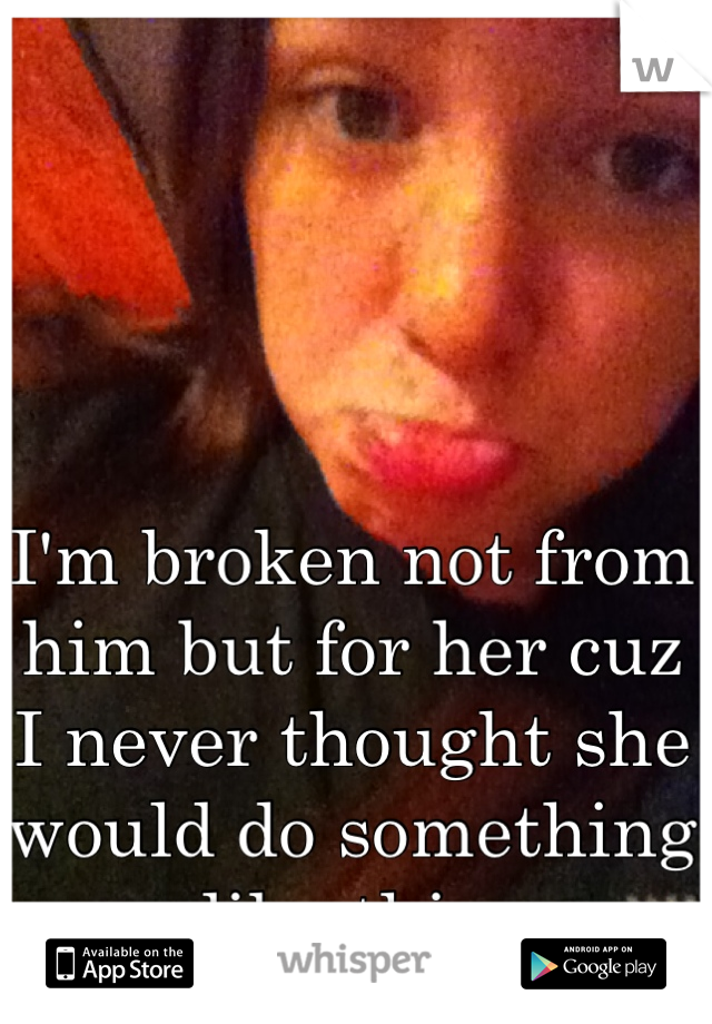 I'm broken not from him but for her cuz I never thought she would do something like this