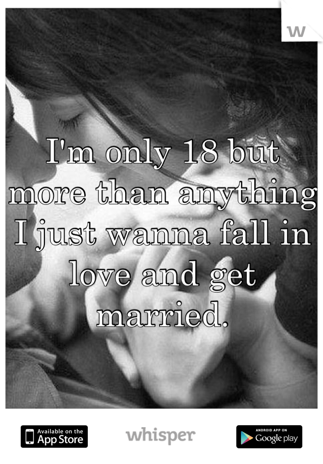 I'm only 18 but more than anything I just wanna fall in love and get married.