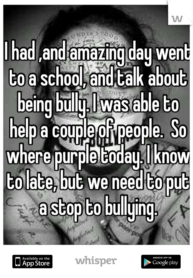 I had ,and amazing day went to a school, and talk about being bully. I was able to help a couple of people.  So where purple today. I know to late, but we need to put a stop to bullying.