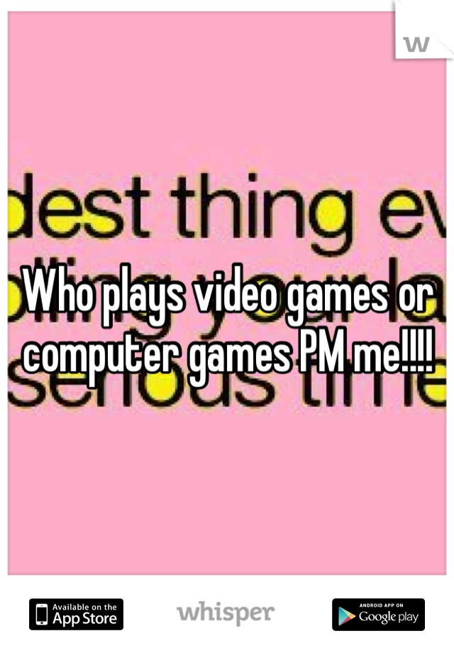 Who plays video games or computer games PM me!!!!