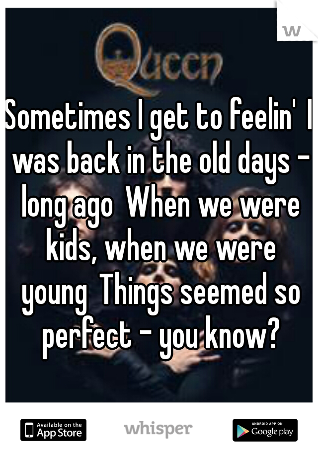 Sometimes I get to feelin' I was back in the old days - long ago When we were kids, when we were young Things seemed so perfect - you know?