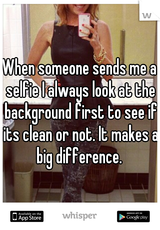 When someone sends me a selfie I always look at the background first to see if its clean or not. It makes a big difference.