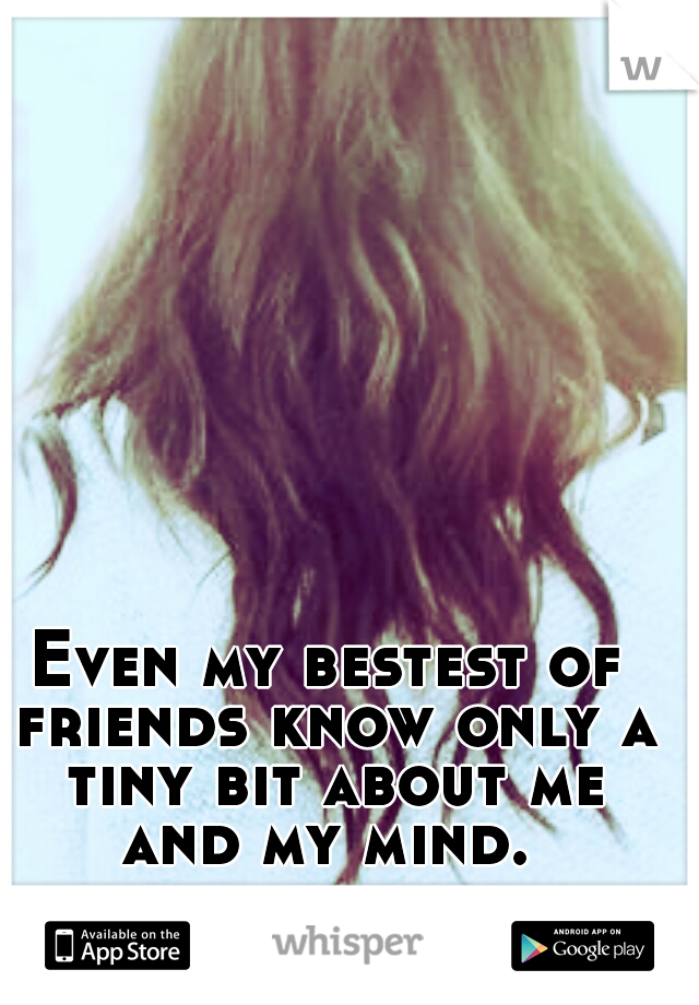Even my bestest of friends know only a tiny bit about me and my mind.