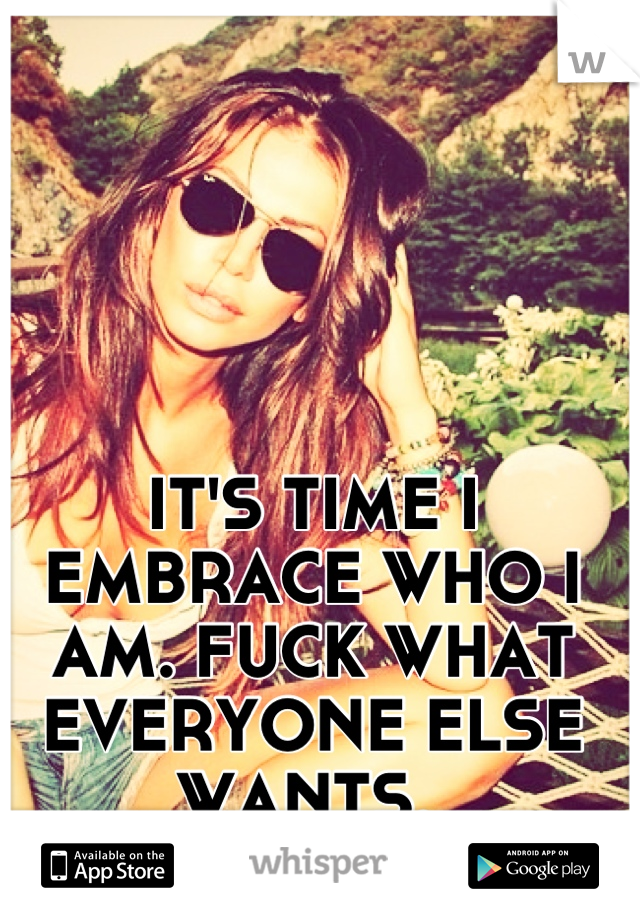 IT'S TIME I EMBRACE WHO I AM. FUCK WHAT EVERYONE ELSE WANTS.