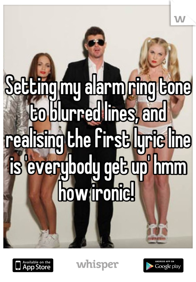 Setting my alarm ring tone to blurred lines, and realising the first lyric line is 'everybody get up' hmm how ironic!