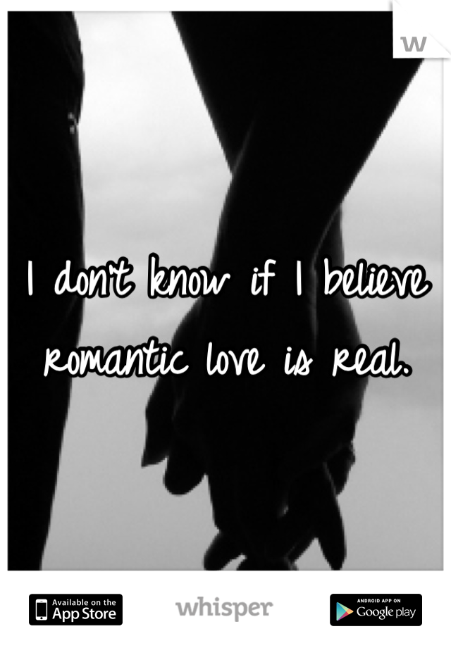 I don't know if I believe romantic love is real.