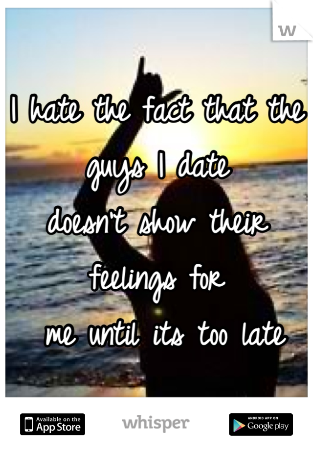 I hate the fact that the guys I date  doesn't show their feelings for  me until its too late