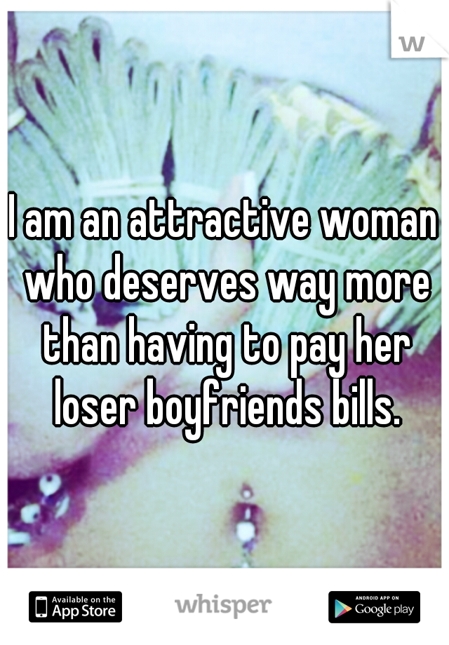 I am an attractive woman who deserves way more than having to pay her loser boyfriends bills.