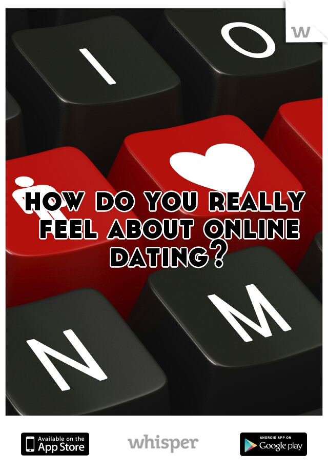 how do you really feel about online dating?