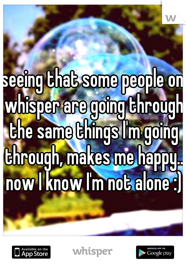 seeing that some people on whisper are going through the same things I'm going through, makes me happy.. now I know I'm not alone :)