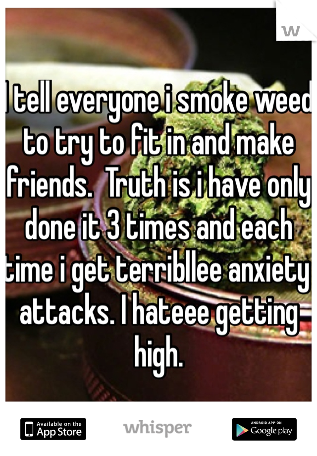 I tell everyone i smoke weed to try to fit in and make friends.  Truth is i have only done it 3 times and each time i get terribllee anxiety attacks. I hateee getting high.