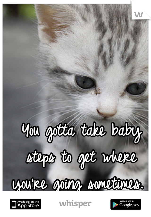 You gotta take baby steps to get where you're going sometimes.