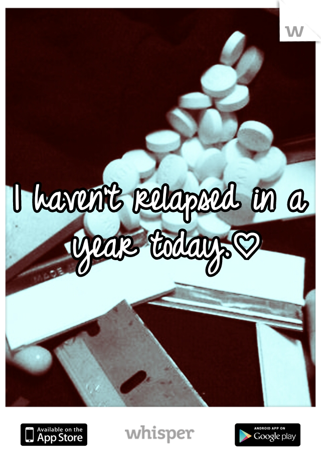 I haven't relapsed in a year today.♡
