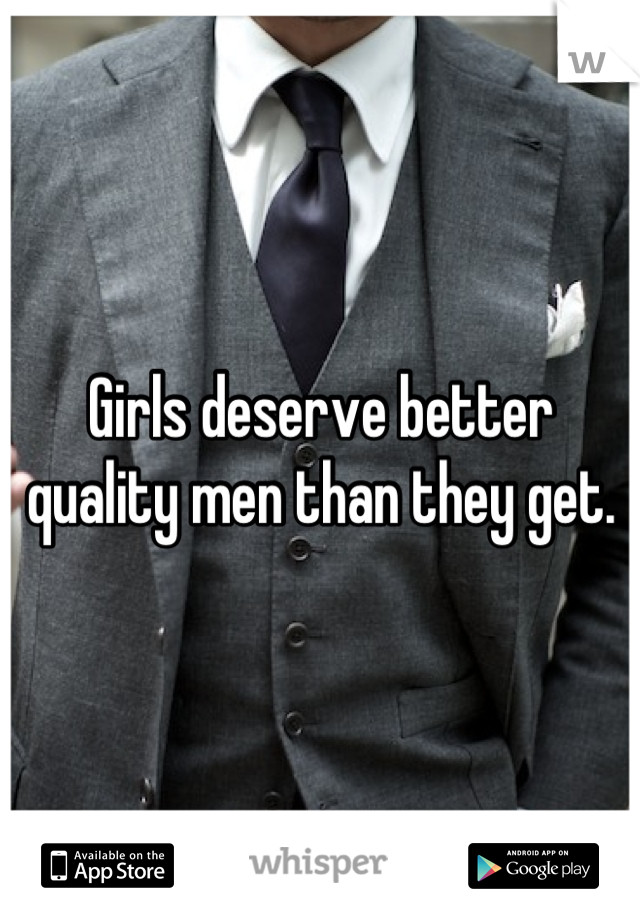 Girls deserve better quality men than they get.