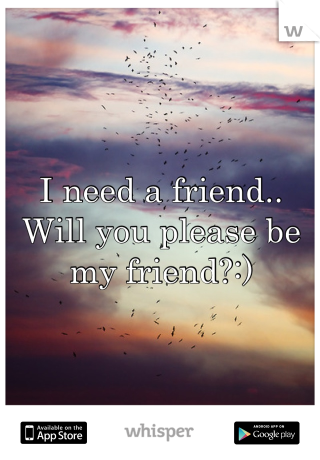 I need a friend.. Will you please be my friend?:)
