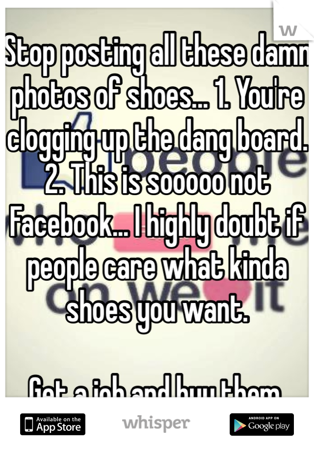 Stop posting all these damn photos of shoes... 1. You're clogging up the dang board. 2. This is sooooo not Facebook... I highly doubt if people care what kinda shoes you want.   Get a job and buy them.