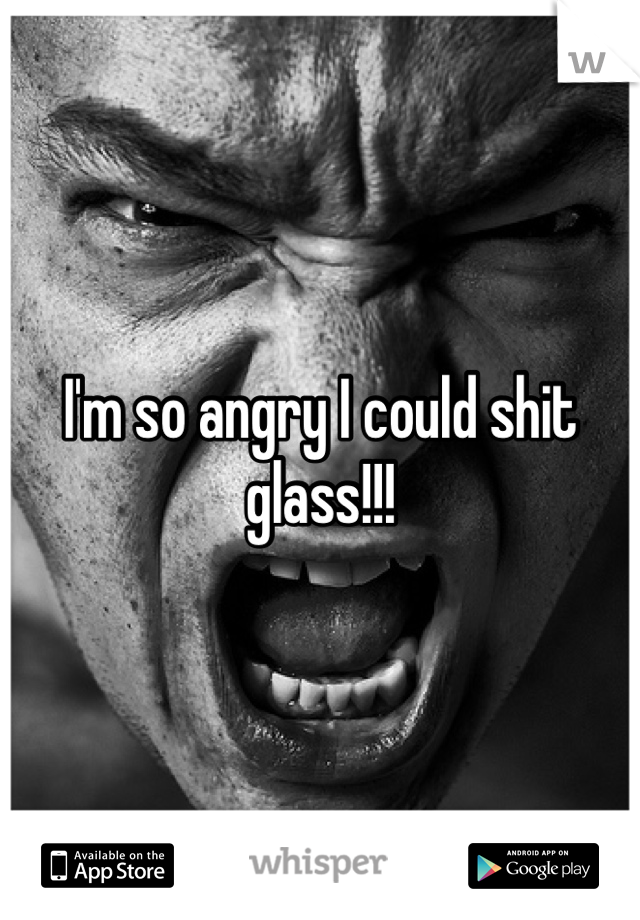 I'm so angry I could shit glass!!!
