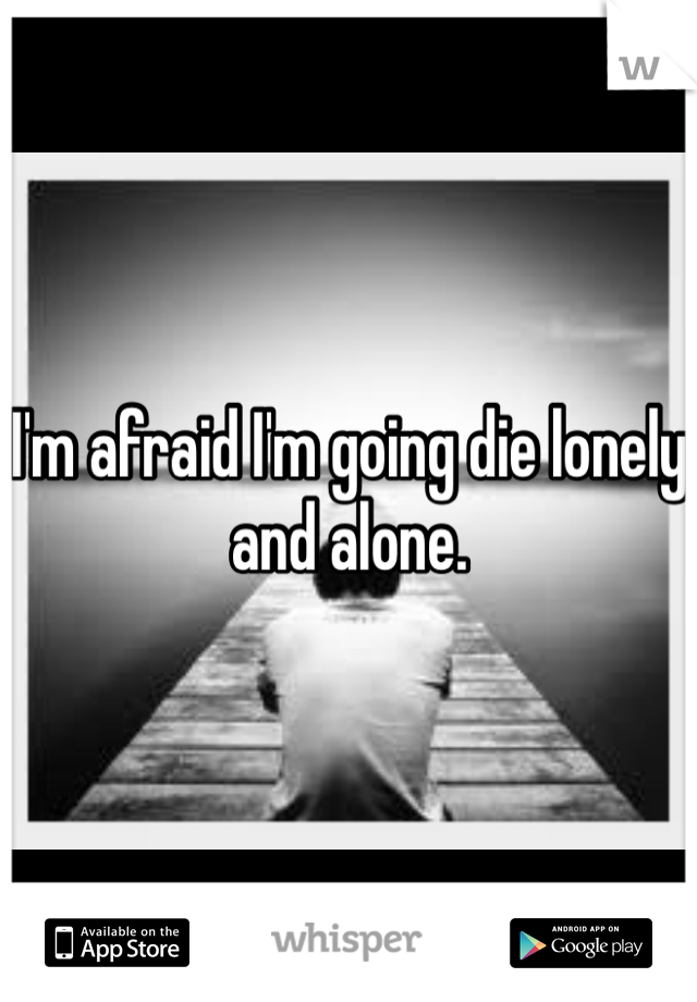 I'm afraid I'm going die lonely and alone.