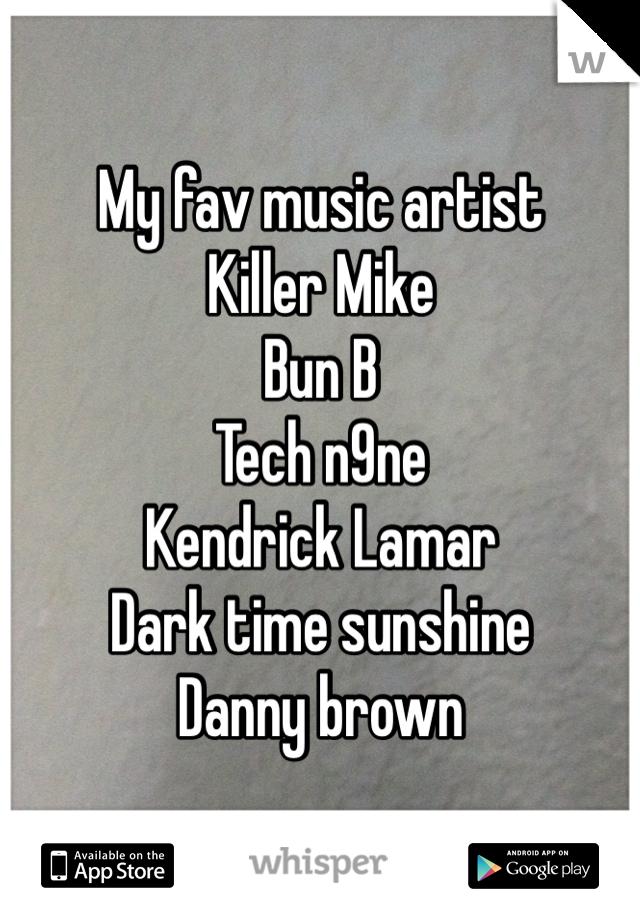 My fav music artist Killer Mike Bun B Tech n9ne Kendrick Lamar  Dark time sunshine Danny brown