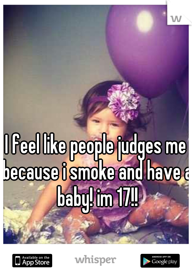 I feel like people judges me because i smoke and have a baby! im 17!!