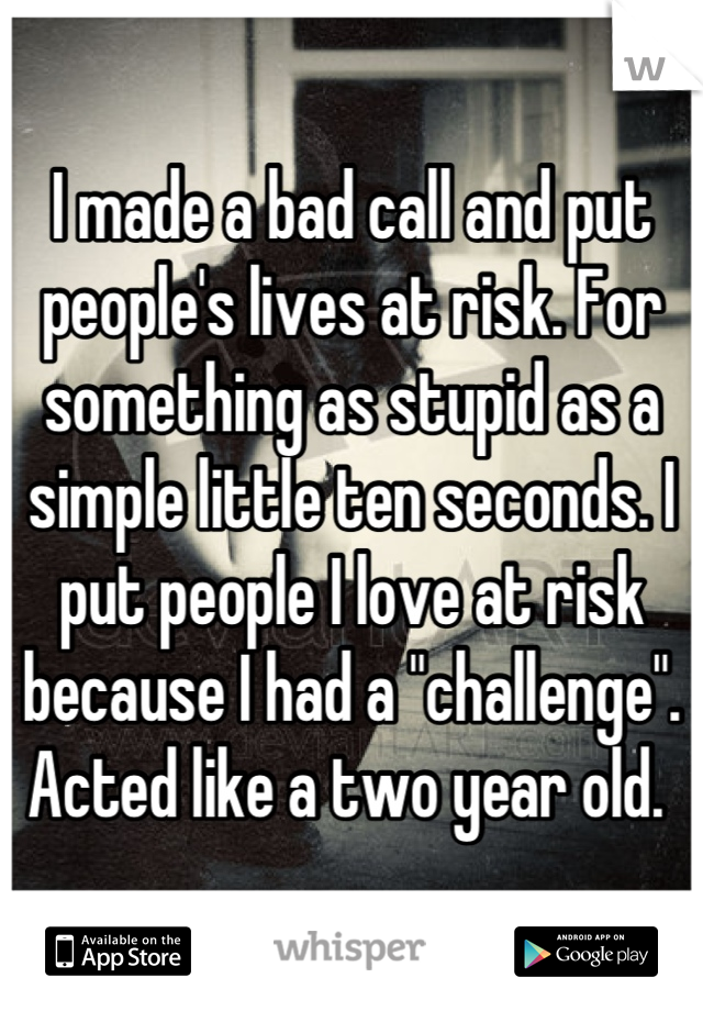 "I made a bad call and put people's lives at risk. For something as stupid as a simple little ten seconds. I put people I love at risk because I had a ""challenge"".  Acted like a two year old."