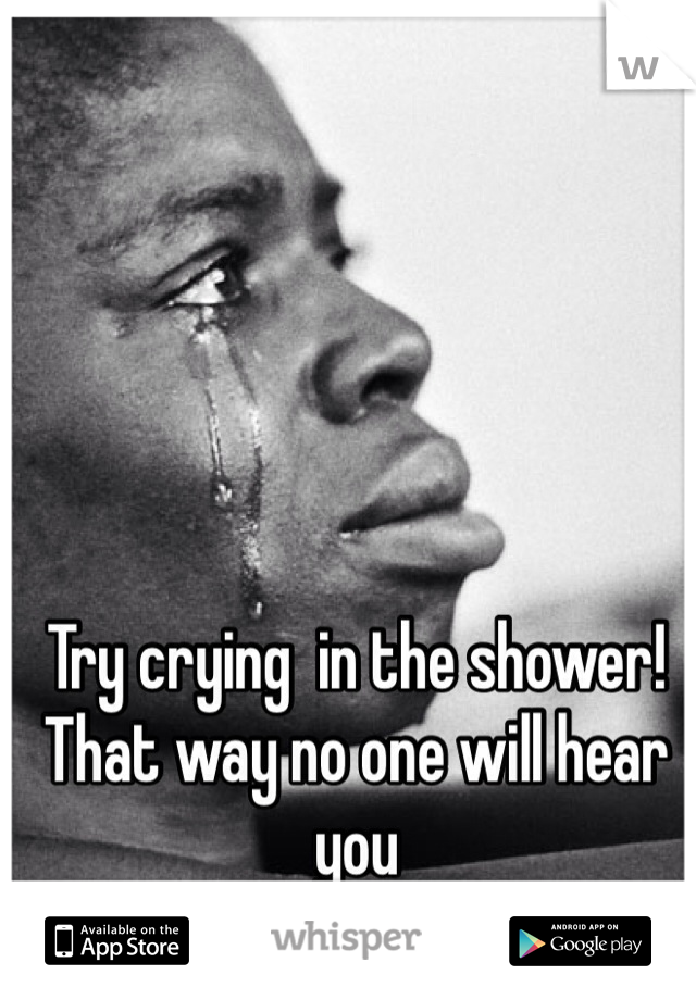Try crying  in the shower! That way no one will hear you