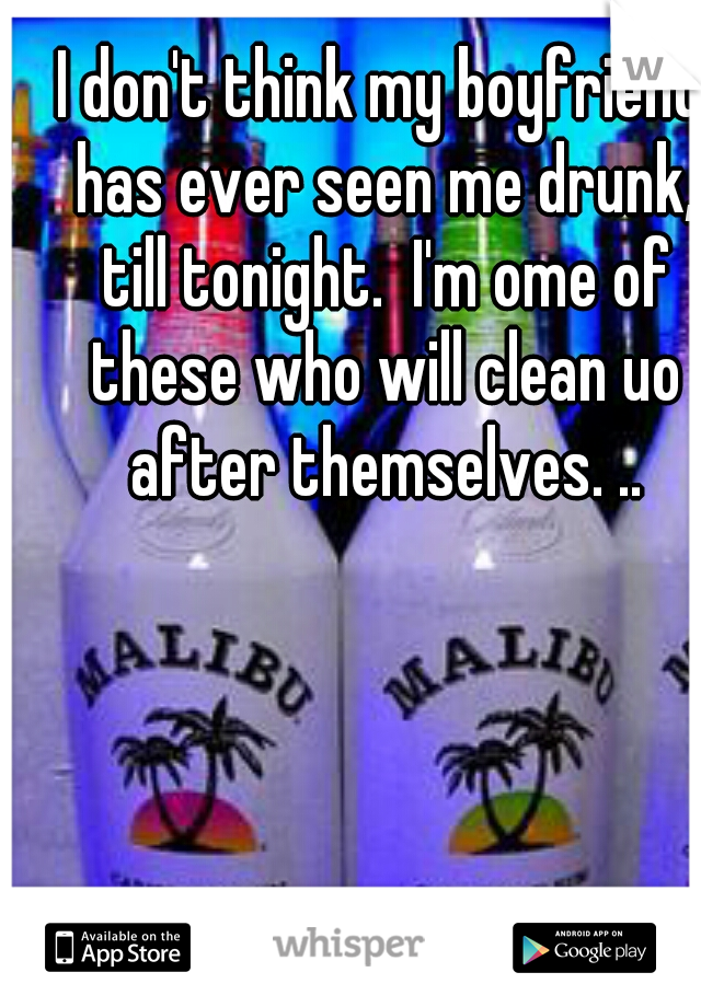 I don't think my boyfriend has ever seen me drunk, till tonight.  I'm ome of these who will clean uo after themselves. ..