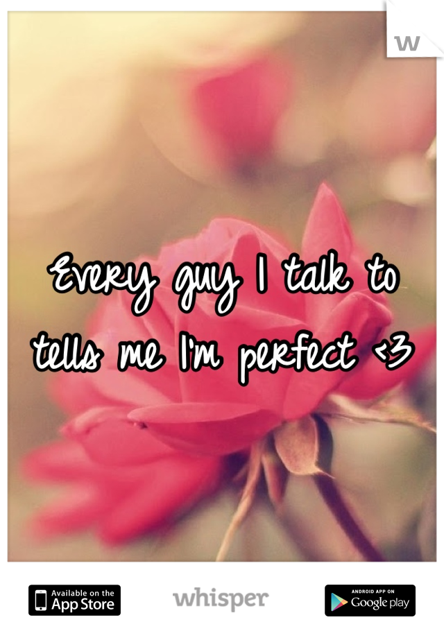 Every guy I talk to tells me I'm perfect <3
